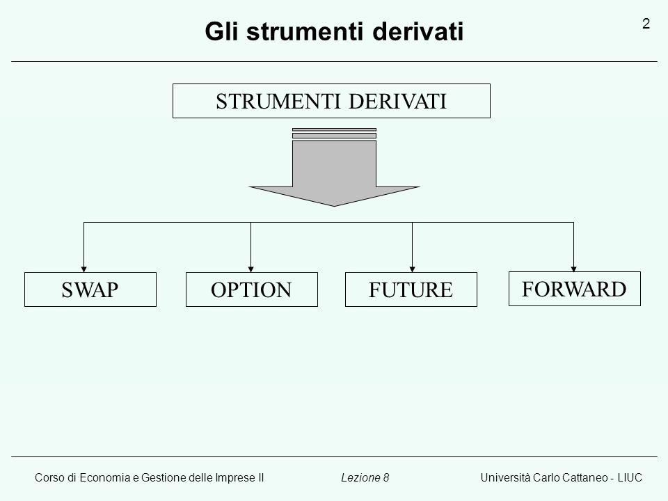 Corso di Economia e Gestione delle Imprese IIUniversità Carlo Cattaneo - LIUCLezione 8 2 Gli strumenti derivati STRUMENTI DERIVATI SWAPOPTIONFUTURE FORWARD