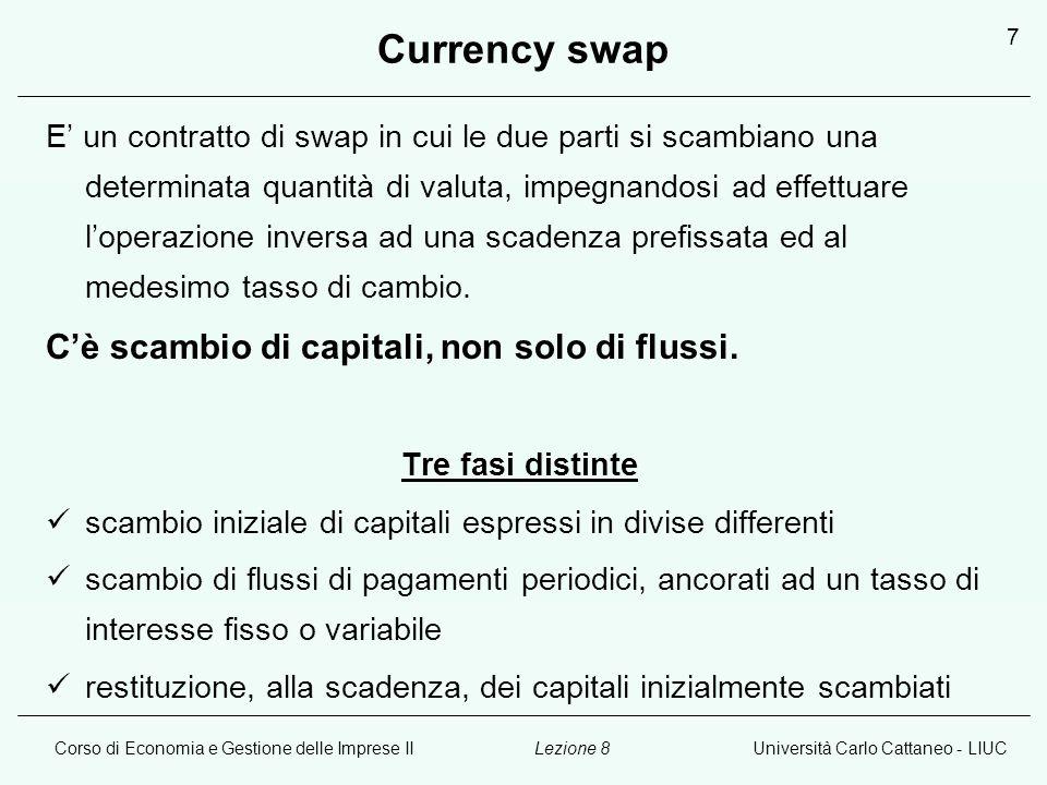 Corso di Economia e Gestione delle Imprese IIUniversità Carlo Cattaneo - LIUCLezione 8 7 Currency swap E un contratto di swap in cui le due parti si scambiano una determinata quantità di valuta, impegnandosi ad effettuare loperazione inversa ad una scadenza prefissata ed al medesimo tasso di cambio.