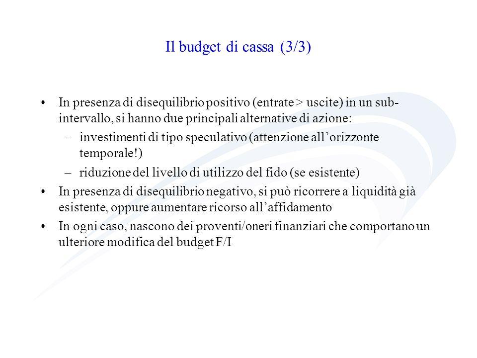 Il budget di cassa (3/3) In presenza di disequilibrio positivo (entrate > uscite) in un sub- intervallo, si hanno due principali alternative di azione