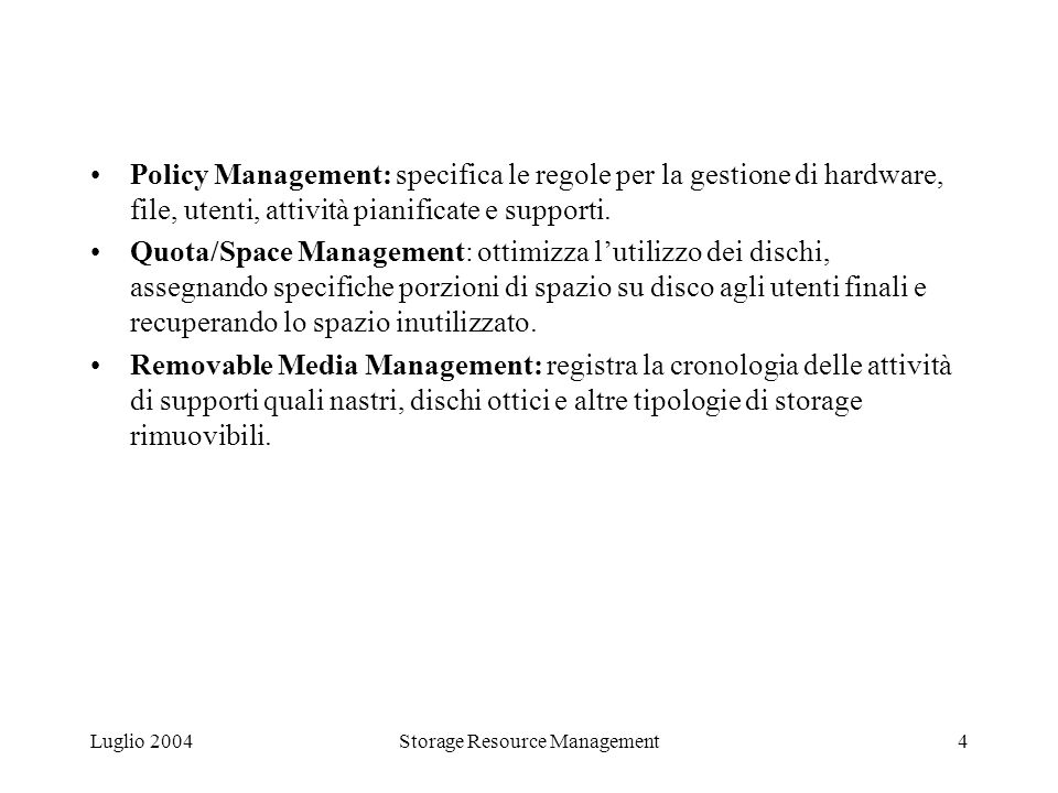 Luglio 2004Storage Resource Management4 Policy Management: specifica le regole per la gestione di hardware, file, utenti, attività pianificate e supporti.