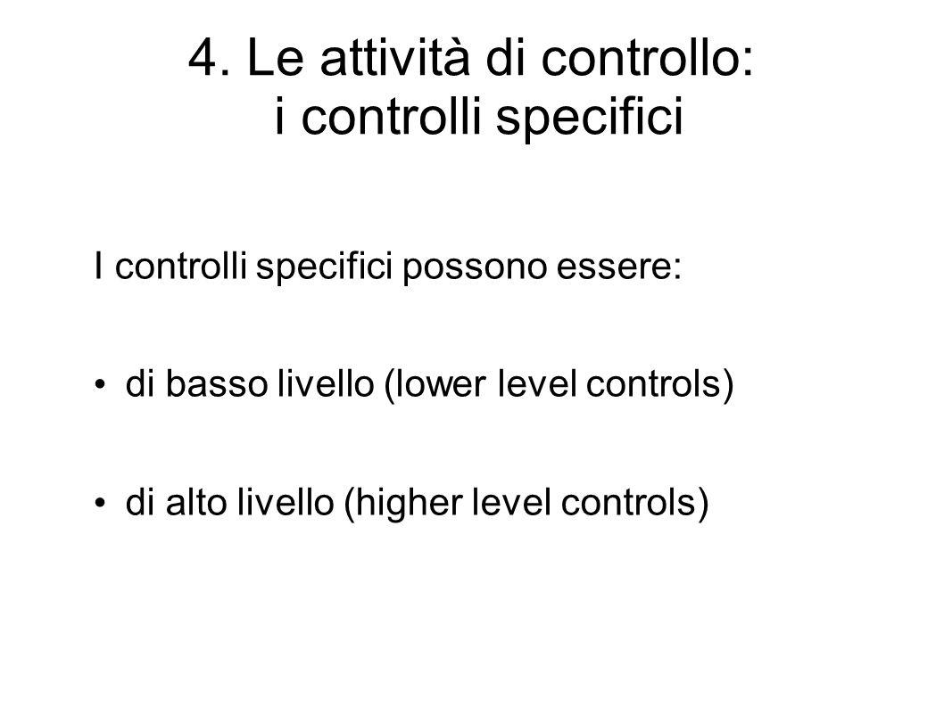 4. Le attività di controllo: i controlli specifici I controlli specifici possono essere: di basso livello (lower level controls) di alto livello (high