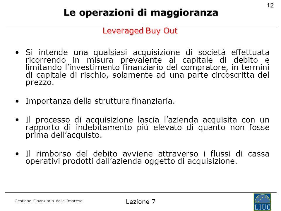 Gestione Finanziaria delle Imprese 12 Leveraged Buy Out Si intende una qualsiasi acquisizione di società effettuata ricorrendo in misura prevalente al