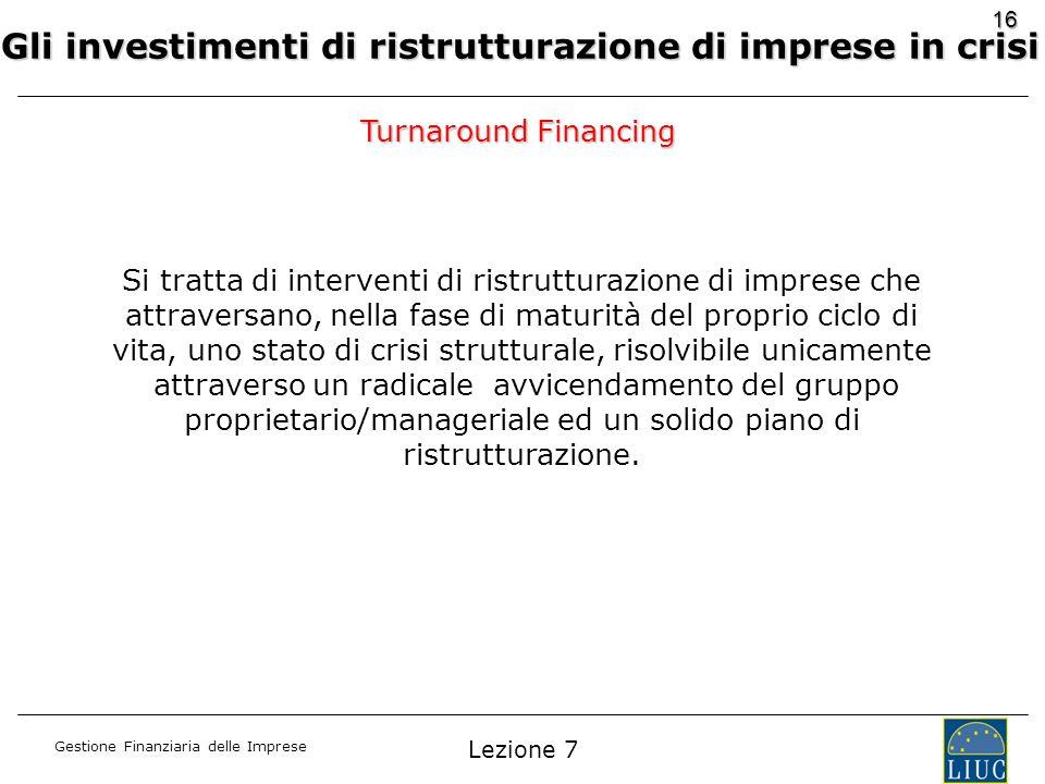 Gestione Finanziaria delle Imprese 16 Gli investimenti di ristrutturazione di imprese in crisi Turnaround Financing Si tratta di interventi di ristrut
