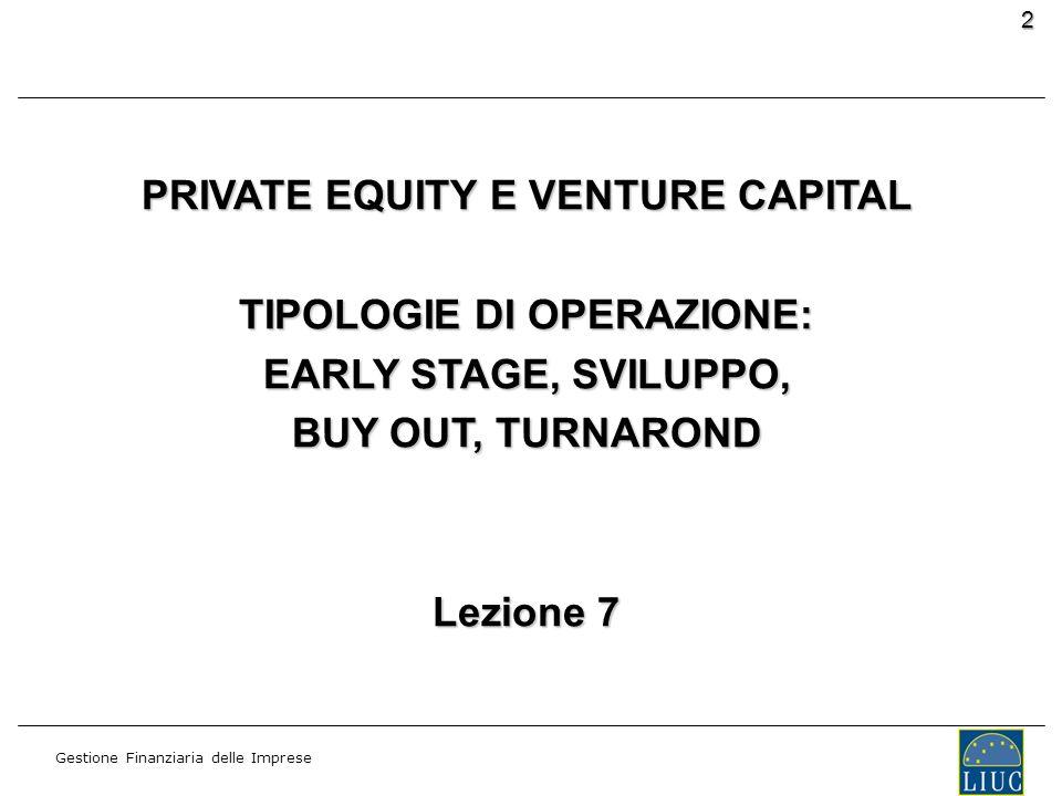 Gestione Finanziaria delle Imprese 2 PRIVATE EQUITY E VENTURE CAPITAL TIPOLOGIE DI OPERAZIONE: EARLY STAGE, SVILUPPO, BUY OUT, TURNAROND Lezione 7