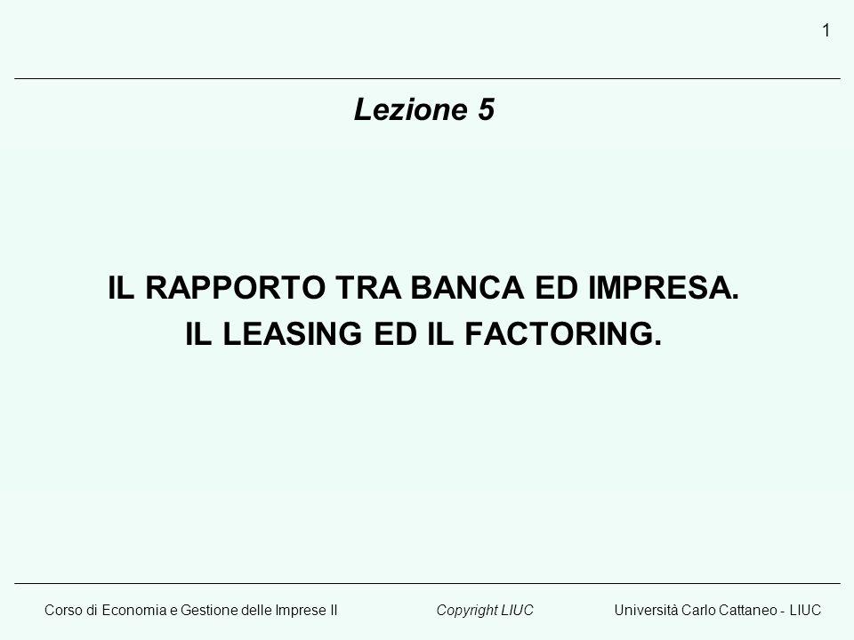 Corso di Economia e Gestione delle Imprese IIUniversità Carlo Cattaneo - LIUCCopyright LIUC 1 Lezione 5 IL RAPPORTO TRA BANCA ED IMPRESA. IL LEASING E