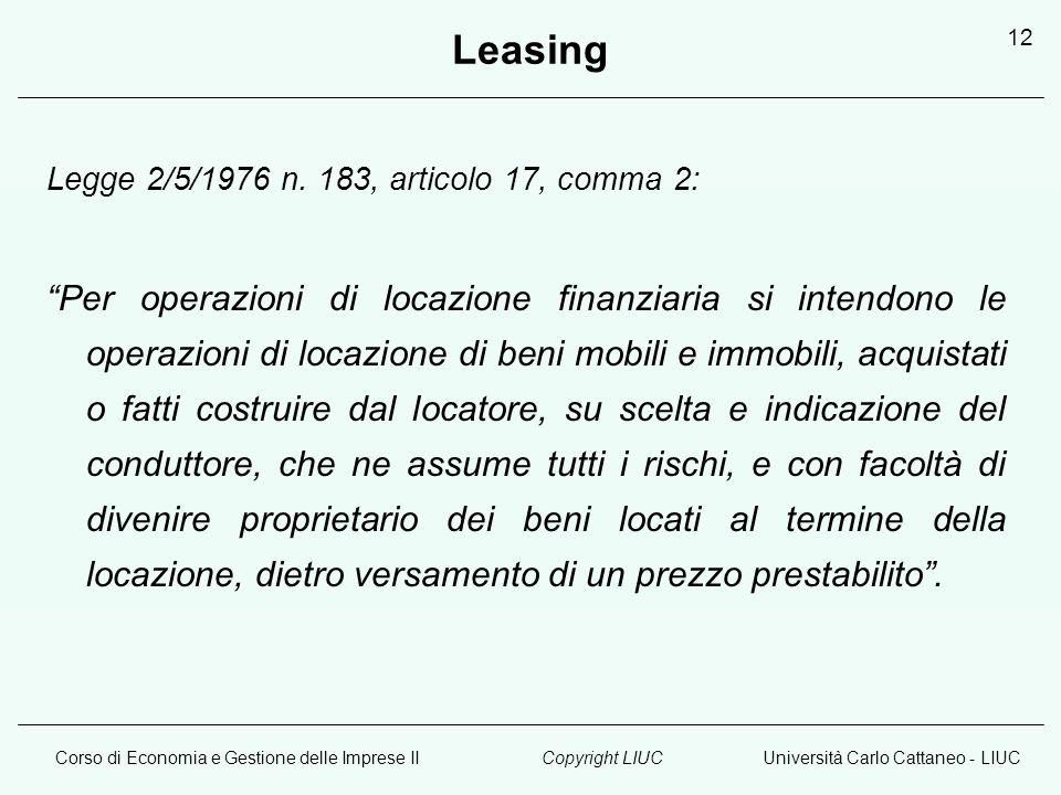 Corso di Economia e Gestione delle Imprese IIUniversità Carlo Cattaneo - LIUCCopyright LIUC 12 Leasing Legge 2/5/1976 n. 183, articolo 17, comma 2: Pe