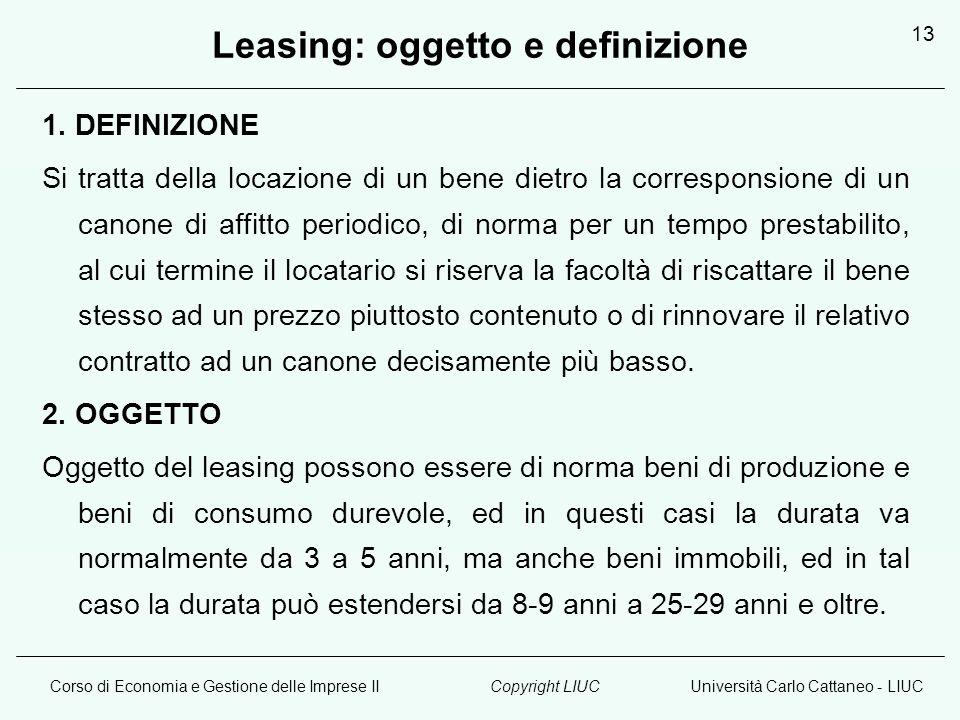 Corso di Economia e Gestione delle Imprese IIUniversità Carlo Cattaneo - LIUCCopyright LIUC 13 Leasing: oggetto e definizione 1. DEFINIZIONE Si tratta