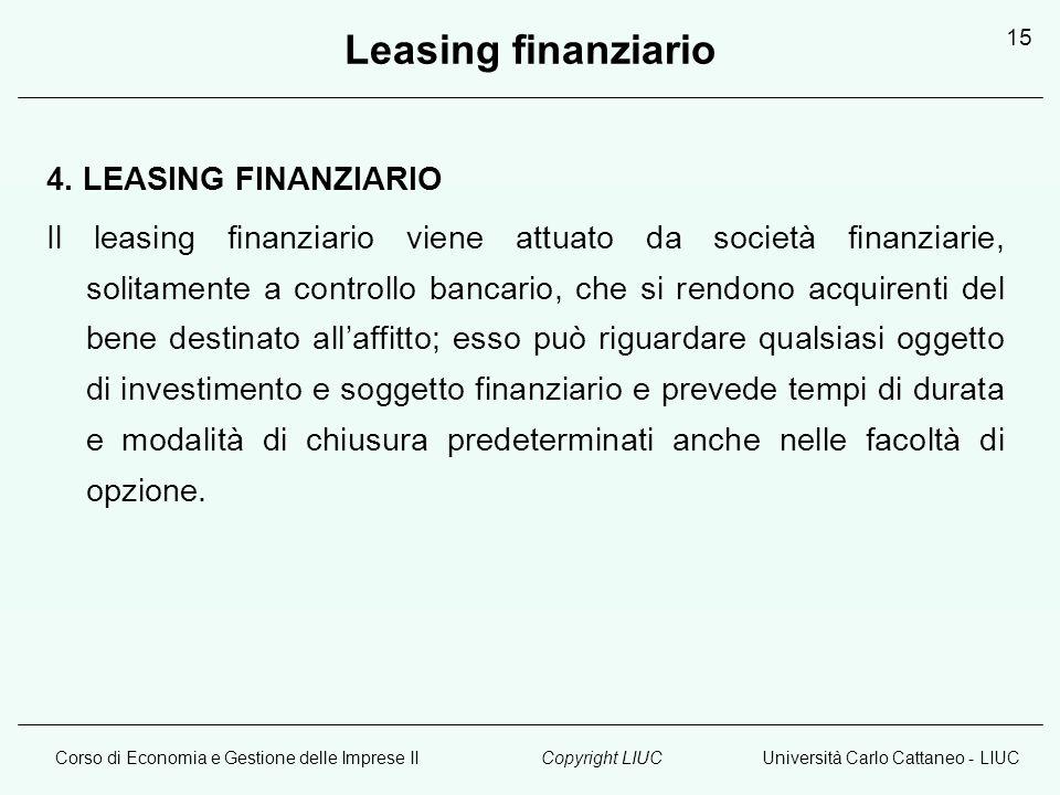 Corso di Economia e Gestione delle Imprese IIUniversità Carlo Cattaneo - LIUCCopyright LIUC 15 Leasing finanziario 4. LEASING FINANZIARIO Il leasing f