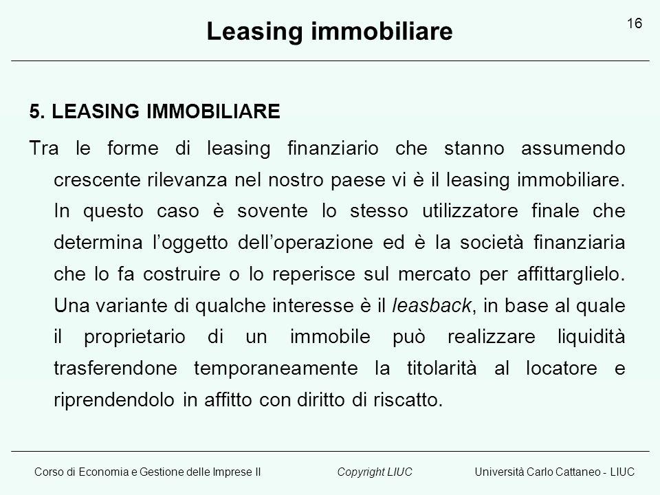 Corso di Economia e Gestione delle Imprese IIUniversità Carlo Cattaneo - LIUCCopyright LIUC 16 Leasing immobiliare 5. LEASING IMMOBILIARE Tra le forme
