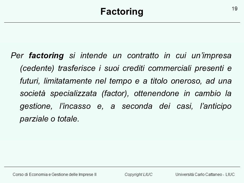 Corso di Economia e Gestione delle Imprese IIUniversità Carlo Cattaneo - LIUCCopyright LIUC 19 Factoring Per factoring si intende un contratto in cui