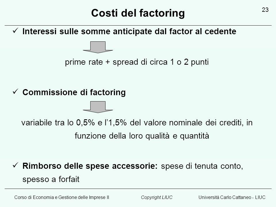Corso di Economia e Gestione delle Imprese IIUniversità Carlo Cattaneo - LIUCCopyright LIUC 23 Costi del factoring Interessi sulle somme anticipate da