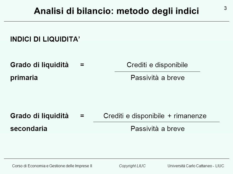 Corso di Economia e Gestione delle Imprese IIUniversità Carlo Cattaneo - LIUCCopyright LIUC 3 Analisi di bilancio: metodo degli indici INDICI DI LIQUI