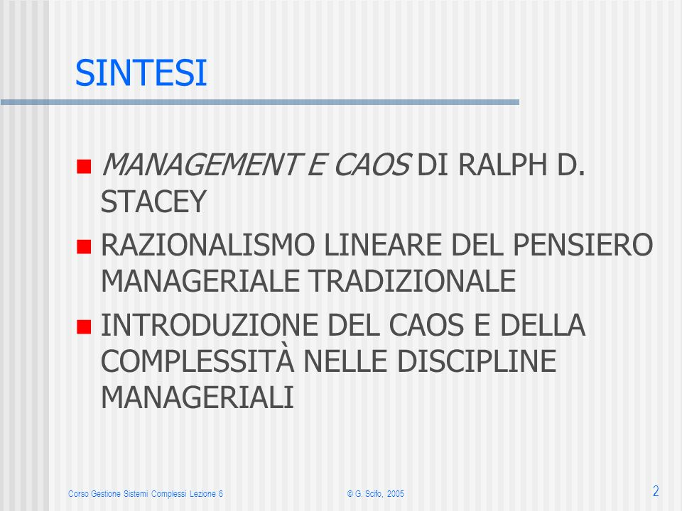 Corso Gestione Sistemi Complessi Lezione 6© G. Scifo, 2005 2 SINTESI MANAGEMENT E CAOS DI RALPH D. STACEY RAZIONALISMO LINEARE DEL PENSIERO MANAGERIAL