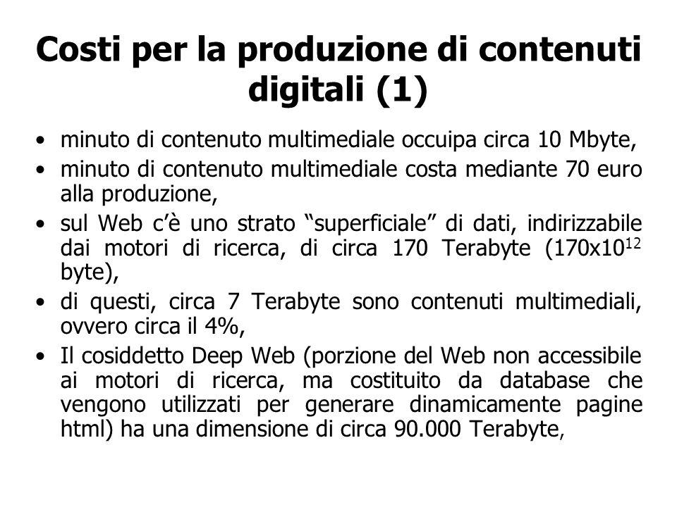 Costi per la produzione di contenuti digitali (1) minuto di contenuto multimediale occuipa circa 10 Mbyte, minuto di contenuto multimediale costa mediante 70 euro alla produzione, sul Web cè uno strato superficiale di dati, indirizzabile dai motori di ricerca, di circa 170 Terabyte (170x10 12 byte), di questi, circa 7 Terabyte sono contenuti multimediali, ovvero circa il 4%, Il cosiddetto Deep Web (porzione del Web non accessibile ai motori di ricerca, ma costituito da database che vengono utilizzati per generare dinamicamente pagine html) ha una dimensione di circa 90.000 Terabyte,