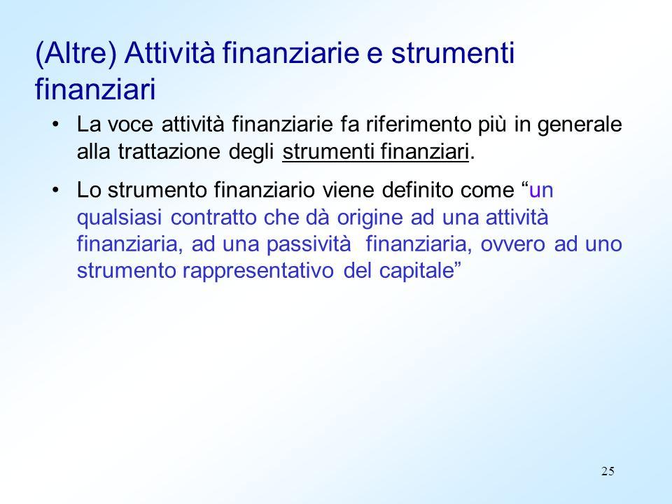 25 (Altre) Attività finanziarie e strumenti finanziari La voce attività finanziarie fa riferimento più in generale alla trattazione degli strumenti fi