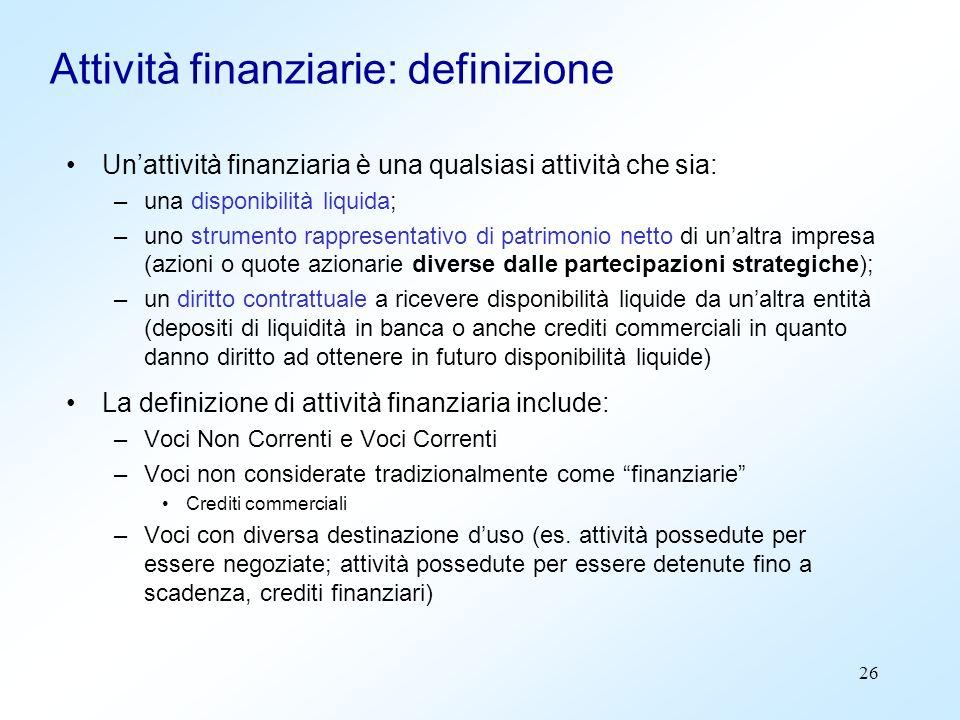 26 Attività finanziarie: definizione Unattività finanziaria è una qualsiasi attività che sia: –una disponibilità liquida; –uno strumento rappresentati
