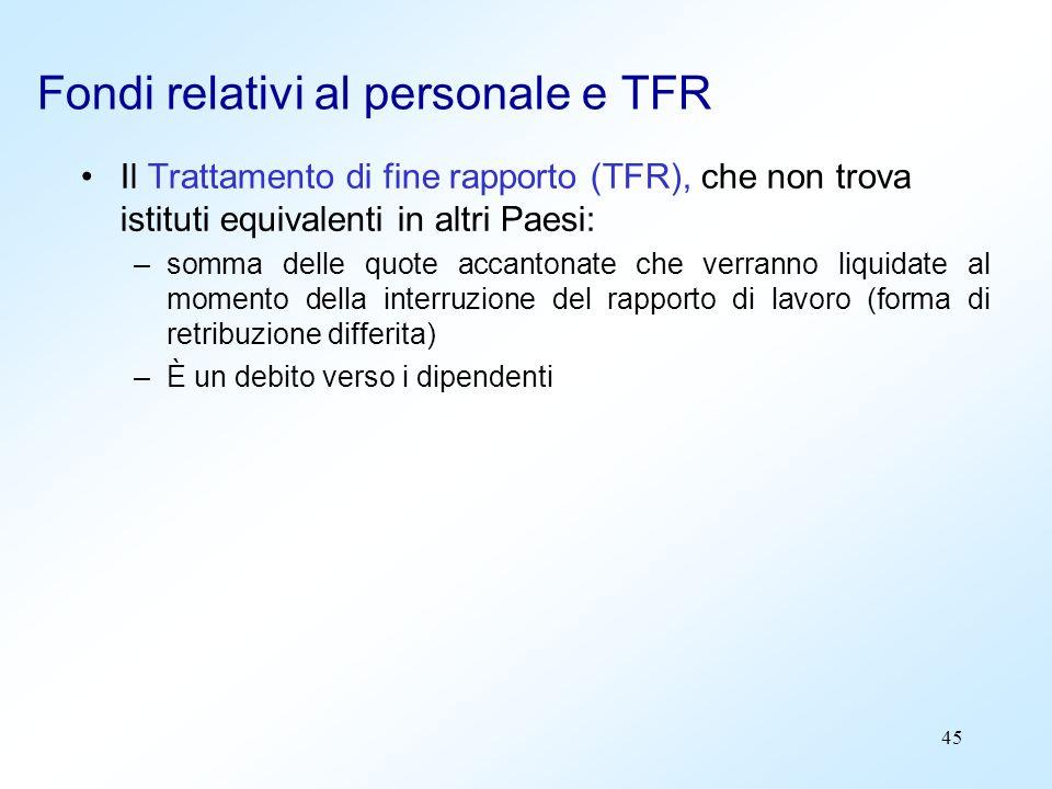 45 Fondi relativi al personale e TFR Il Trattamento di fine rapporto (TFR), che non trova istituti equivalenti in altri Paesi: –somma delle quote acca