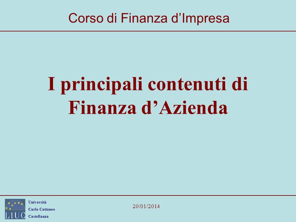 Università Carlo Cattaneo Castellanza 20/01/2014 I principali contenuti di Finanza dAzienda Corso di Finanza dImpresa