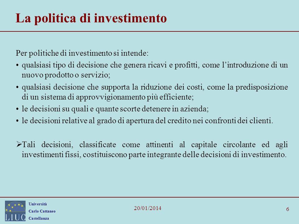 Università Carlo Cattaneo Castellanza 20/01/2014 6 La politica di investimento Per politiche di investimento si intende: qualsiasi tipo di decisione c
