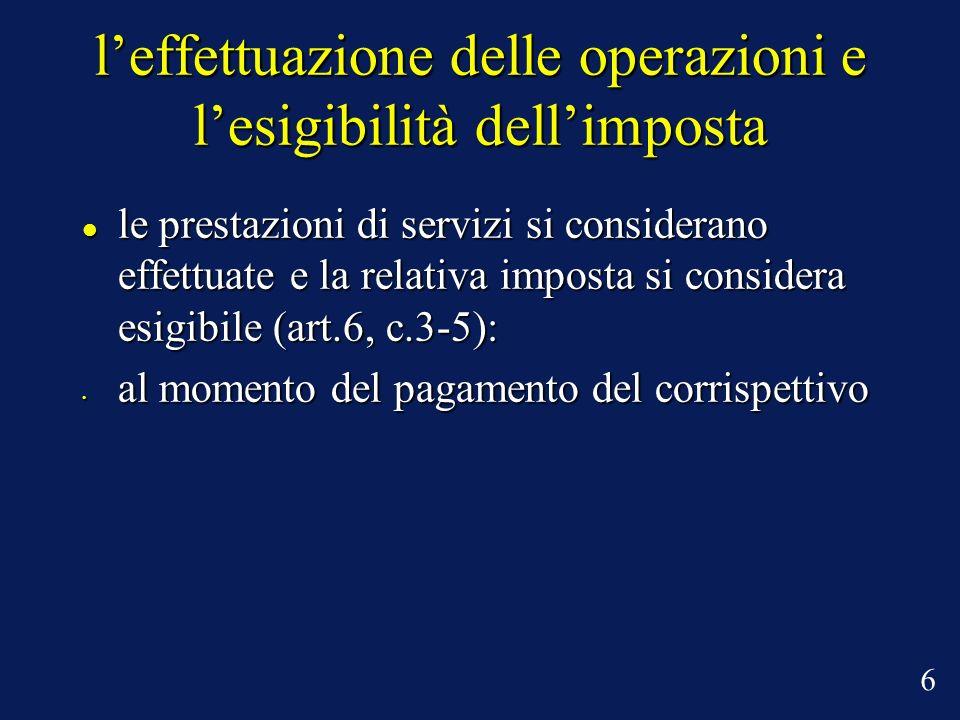 leffettuazione delle operazioni e lesigibilità dellimposta le prestazioni di servizi si considerano effettuate e la relativa imposta si considera esig