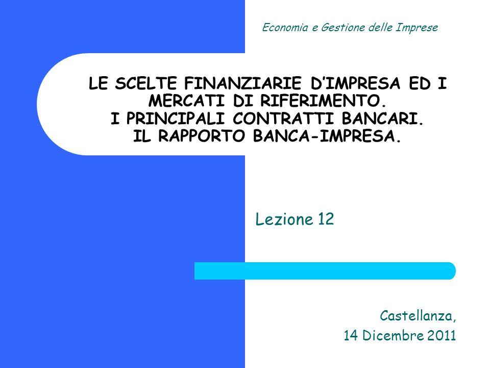 Lezione 12 Castellanza, 14 Dicembre 2011 Economia e Gestione delle Imprese LE SCELTE FINANZIARIE DIMPRESA ED I MERCATI DI RIFERIMENTO. I PRINCIPALI CO