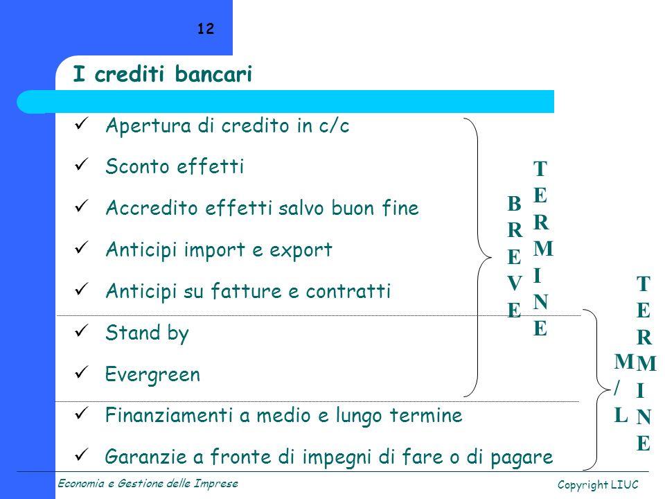 Economia e Gestione delle Imprese Copyright LIUC 12 I crediti bancari Apertura di credito in c/c Sconto effetti Accredito effetti salvo buon fine Anti