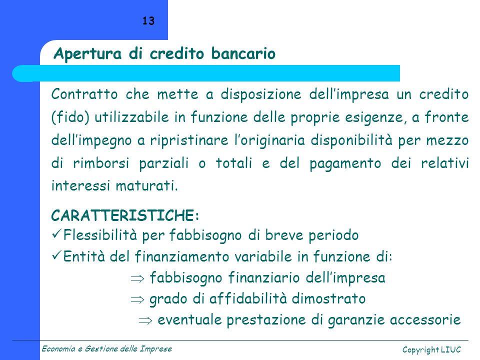 Economia e Gestione delle Imprese Copyright LIUC 13 Apertura di credito bancario Contratto che mette a disposizione dellimpresa un credito (fido) util