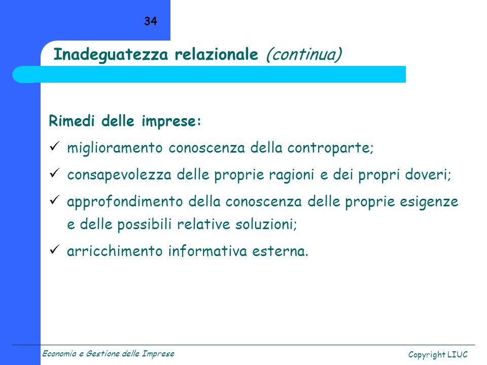Economia e Gestione delle Imprese Copyright LIUC 34 Inadeguatezza relazionale (continua) Rimedi delle imprese: miglioramento conoscenza della contropa