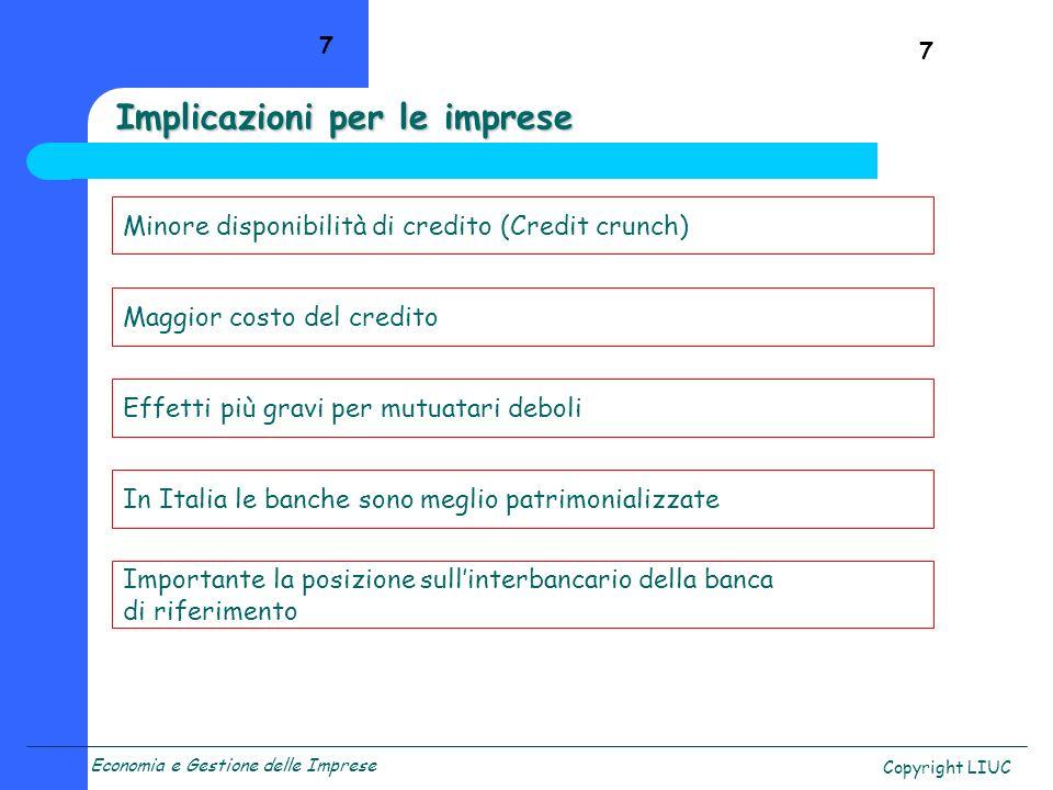 Economia e Gestione delle Imprese Copyright LIUC 7 Implicazioni per le imprese Minore disponibilità di credito (Credit crunch) Maggior costo del credi