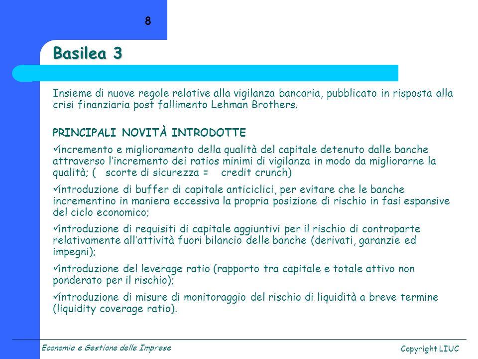 Economia e Gestione delle Imprese Copyright LIUC Basilea 3 Insieme di nuove regole relative alla vigilanza bancaria, pubblicato in risposta alla crisi