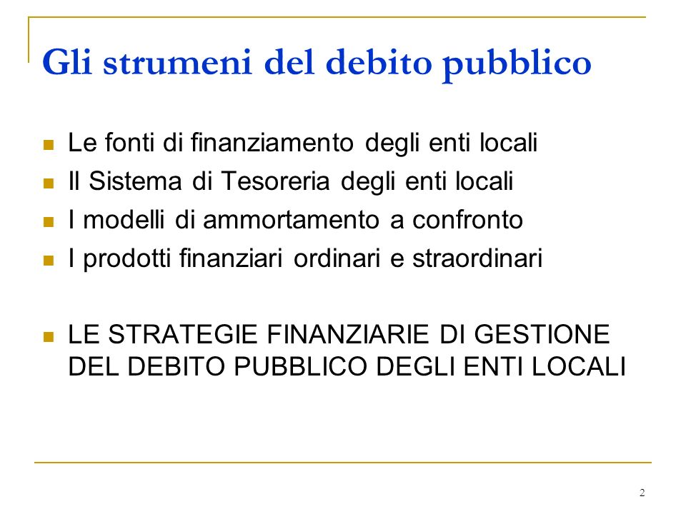2 Le fonti di finanziamento degli enti locali Il Sistema di Tesoreria degli enti locali I modelli di ammortamento a confronto I prodotti finanziari ordinari e straordinari LE STRATEGIE FINANZIARIE DI GESTIONE DEL DEBITO PUBBLICO DEGLI ENTI LOCALI Gli strumeni del debito pubblico