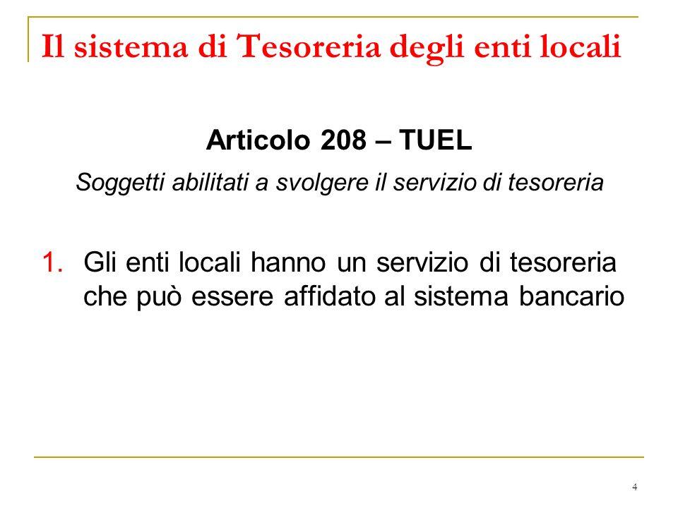 4 Il sistema di Tesoreria degli enti locali Articolo 208 – TUEL Soggetti abilitati a svolgere il servizio di tesoreria 1.Gli enti locali hanno un servizio di tesoreria che può essere affidato al sistema bancario
