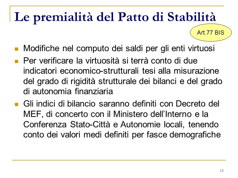 15 Le premialità del Patto di Stabilità Modifiche nel computo dei saldi per gli enti virtuosi Per verificare la virtuosità si terrà conto di due indic
