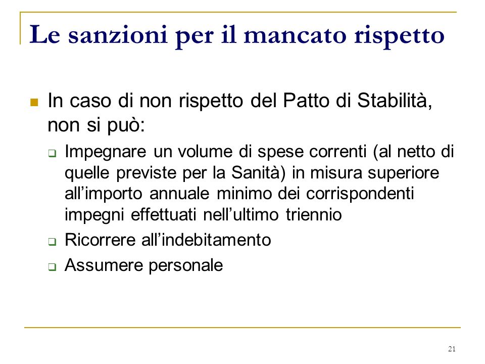 21 Le sanzioni per il mancato rispetto In caso di non rispetto del Patto di Stabilità, non si può: Impegnare un volume di spese correnti (al netto di