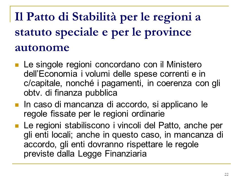 22 Il Patto di Stabilità per le regioni a statuto speciale e per le province autonome Le singole regioni concordano con il Ministero dellEconomia i volumi delle spese correnti e in c/capitale, nonché i pagamenti, in coerenza con gli obtv.