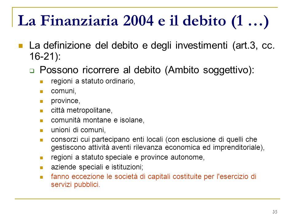 35 La Finanziaria 2004 e il debito (1 …) La definizione del debito e degli investimenti (art.3, cc. 16-21): Possono ricorrere al debito (Ambito sogget