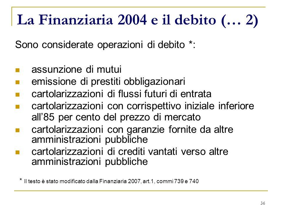 36 La Finanziaria 2004 e il debito (… 2) Sono considerate operazioni di debito *: assunzione di mutui emissione di prestiti obbligazionari cartolarizz