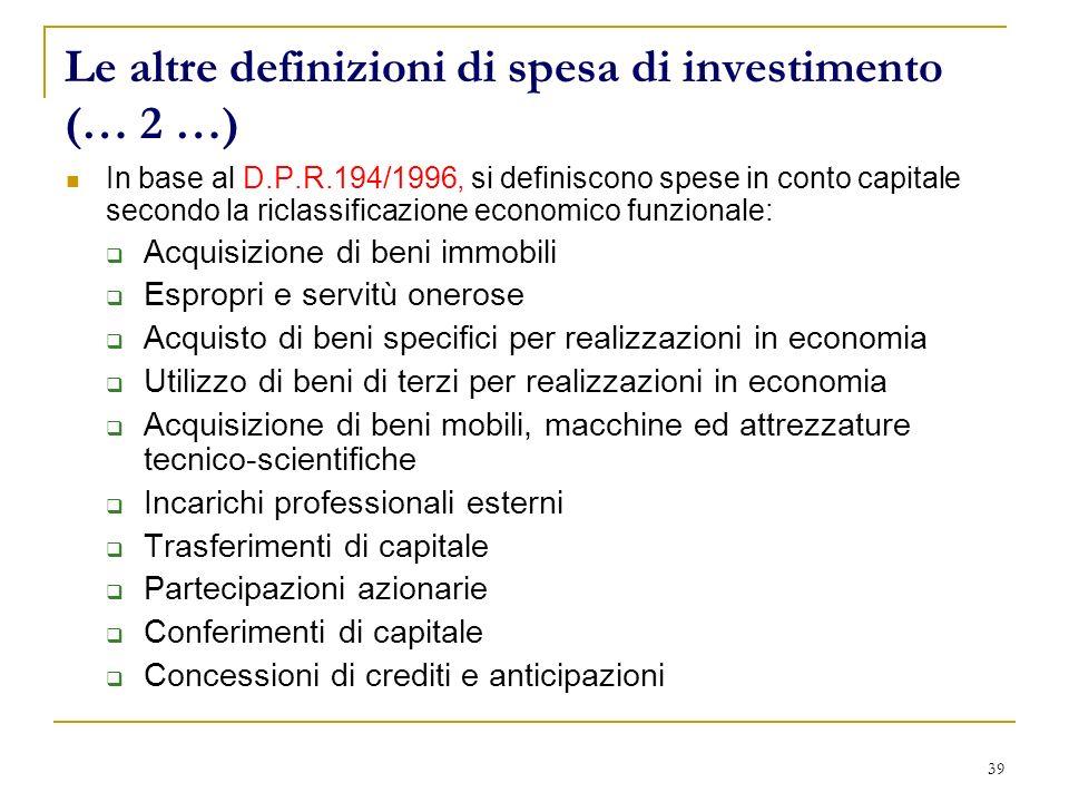 39 Le altre definizioni di spesa di investimento (… 2 …) In base al D.P.R.194/1996, si definiscono spese in conto capitale secondo la riclassificazion