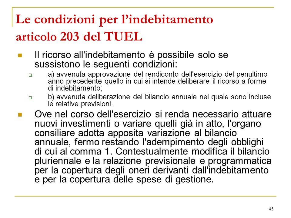 45 Le condizioni per lindebitamento articolo 203 del TUEL Il ricorso all'indebitamento è possibile solo se sussistono le seguenti condizioni: a) avven