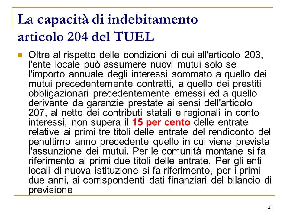 46 La capacità di indebitamento articolo 204 del TUEL Oltre al rispetto delle condizioni di cui all'articolo 203, l'ente locale può assumere nuovi mut
