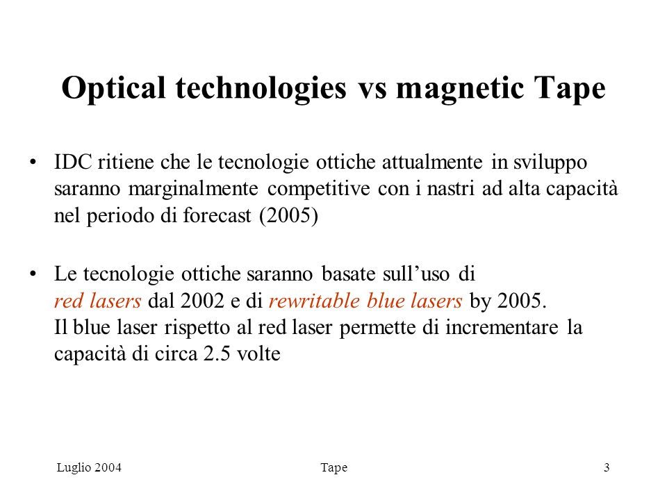Luglio 2004Tape3 Optical technologies vs magnetic Tape IDC ritiene che le tecnologie ottiche attualmente in sviluppo saranno marginalmente competitive con i nastri ad alta capacità nel periodo di forecast (2005) Le tecnologie ottiche saranno basate sulluso di red lasers dal 2002 e di rewritable blue lasers by 2005.