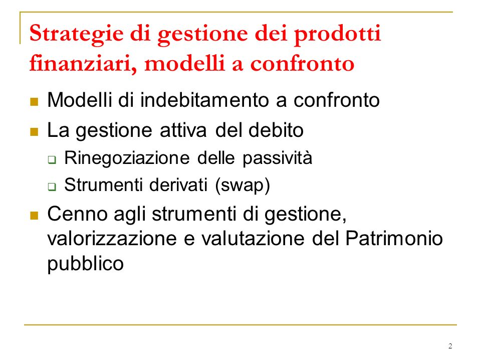 2 Strategie di gestione dei prodotti finanziari, modelli a confronto Modelli di indebitamento a confronto La gestione attiva del debito Rinegoziazione delle passività Strumenti derivati (swap) Cenno agli strumenti di gestione, valorizzazione e valutazione del Patrimonio pubblico