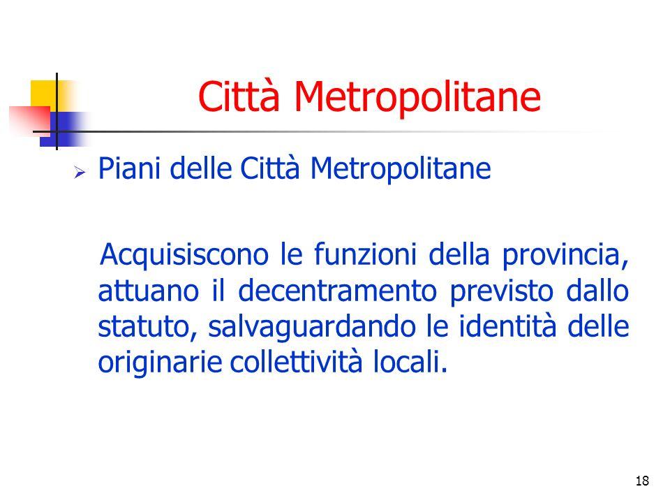 18 Città Metropolitane Piani delle Città Metropolitane Acquisiscono le funzioni della provincia, attuano il decentramento previsto dallo statuto, salvaguardando le identità delle originarie collettività locali.