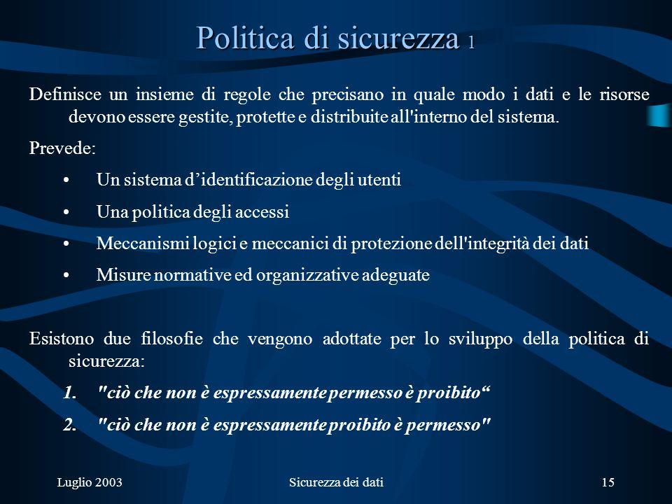 Luglio 2003Sicurezza dei dati15 Politica di sicurezza 1 Definisce un insieme di regole che precisano in quale modo i dati e le risorse devono essere gestite, protette e distribuite all interno del sistema.