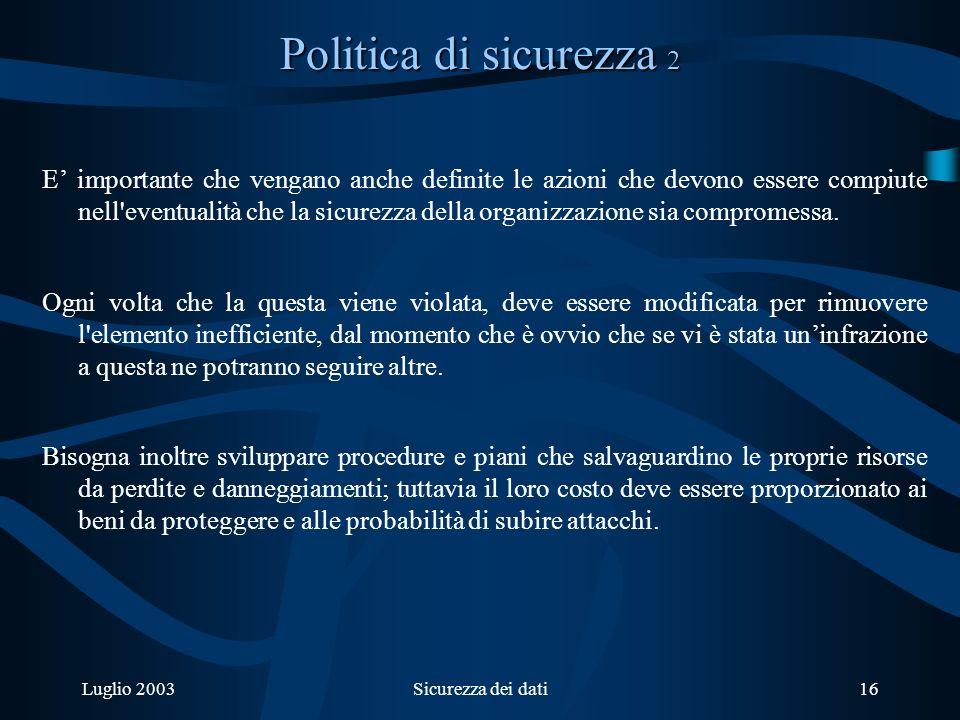 Luglio 2003Sicurezza dei dati16 Politica di sicurezza 2 E importante che vengano anche definite le azioni che devono essere compiute nell eventualità che la sicurezza della organizzazione sia compromessa.