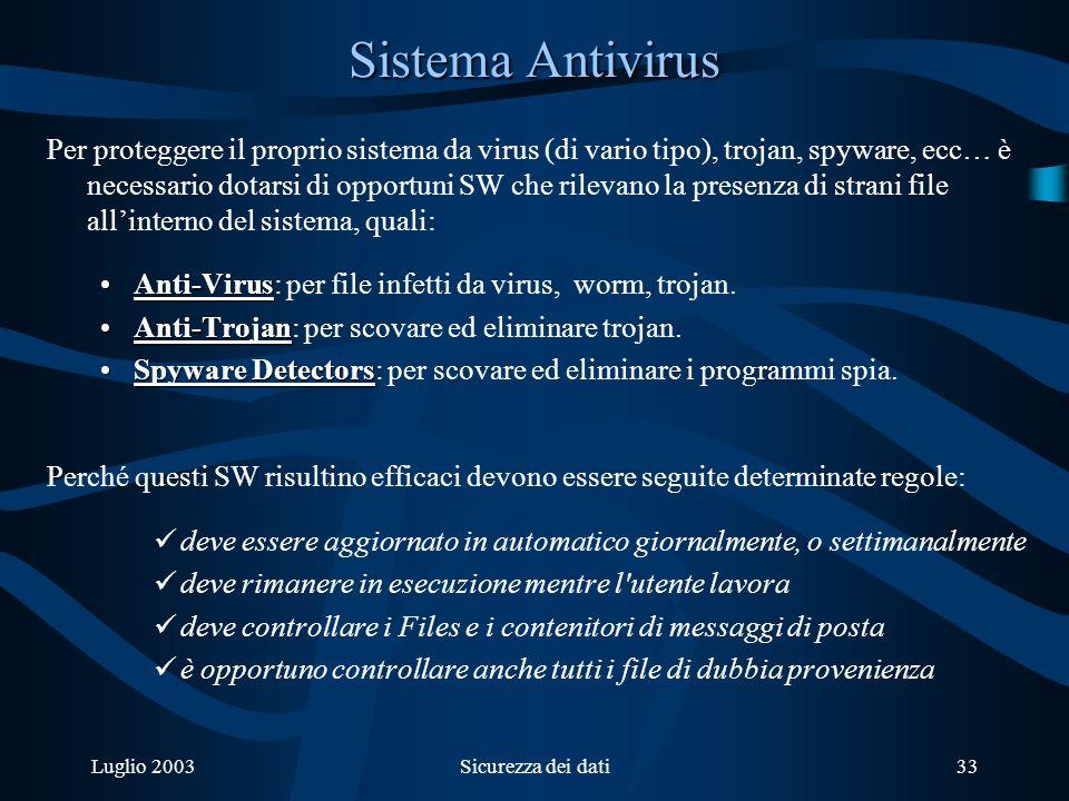 Luglio 2003Sicurezza dei dati33 Sistema Antivirus Per proteggere il proprio sistema da virus (di vario tipo), trojan, spyware, ecc… è necessario dotarsi di opportuni SW che rilevano la presenza di strani file allinterno del sistema, quali: Anti-VirusAnti-Virus: per file infetti da virus, worm, trojan.