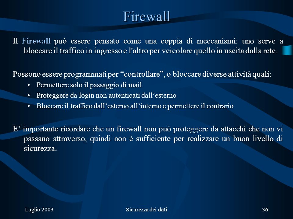 Luglio 2003Sicurezza dei dati36 Firewall irewall Il Firewall può essere pensato come una coppia di meccanismi: uno serve a bloccare il traffico in ingresso e l altro per veicolare quello in uscita dalla rete.
