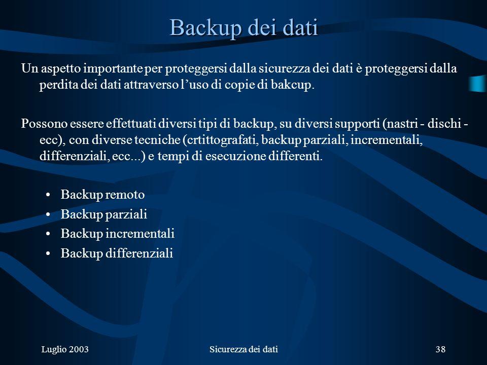 Luglio 2003Sicurezza dei dati38 Backup dei dati Un aspetto importante per proteggersi dalla sicurezza dei dati è proteggersi dalla perdita dei dati attraverso luso di copie di bakcup.