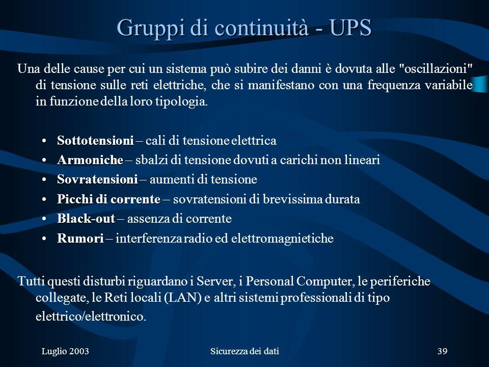 Luglio 2003Sicurezza dei dati39 Gruppi di continuità - UPS Una delle cause per cui un sistema può subire dei danni è dovuta alle oscillazioni di tensione sulle reti elettriche, che si manifestano con una frequenza variabile in funzione della loro tipologia.