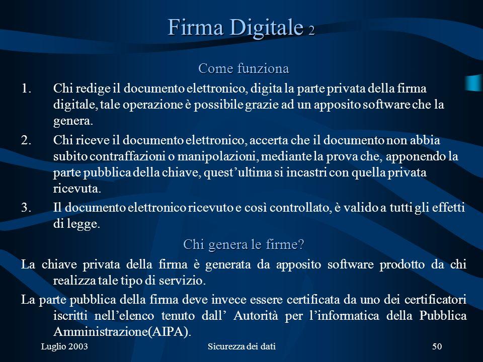 Luglio 2003Sicurezza dei dati50 Firma Digitale 2 Come funziona 1.Chi redige il documento elettronico, digita la parte privata della firma digitale, tale operazione è possibile grazie ad un apposito software che la genera.
